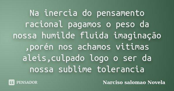 Na inercia do pensamento racional pagamos o peso da nossa humilde fluida imaginação ,porén nos achamos vitimas aleis,culpado logo o ser da nossa sublime toleran... Frase de Narciso salomao Novela.