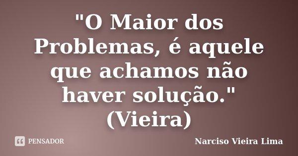 """""""O Maior dos Problemas, é aquele que achamos não haver solução.""""(Vieira)... Frase de Narciso Vieira lima."""