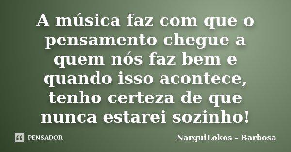A música faz com que o pensamento chegue a quem nós faz bem e quando isso acontece, tenho certeza de que nunca estarei sozinho!... Frase de NarguiLokos - Barbosa.