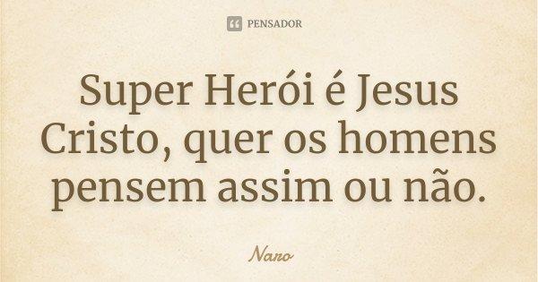 Super Herói é Jesus Cristo, quer os homens pensem assim ou não.... Frase de Naro.