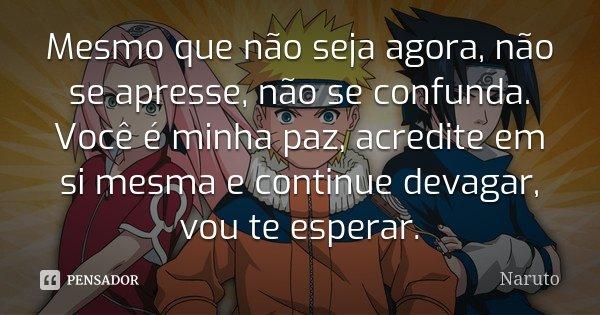 Mesmo que não seja agora, não se apresse não se confunda. Você é minha paz, acredite em si mesma e continue devagar vou te esperar.... Frase de Naruto.