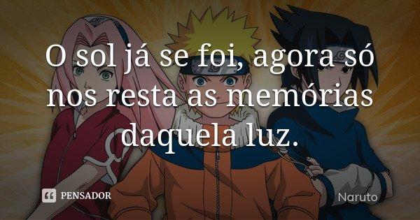 O sol já se foi, agora só nos resta as memórias daquela luz.... Frase de Naruto.