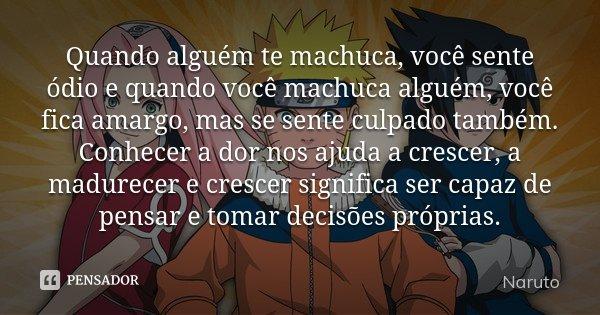 Quando alguém te machuca, você sente ódio e quando você machuca alguém, você fica amargo, mas se sente culpado também. Conhecer a dor nos ajuda a crescer, a mad... Frase de Naruto.