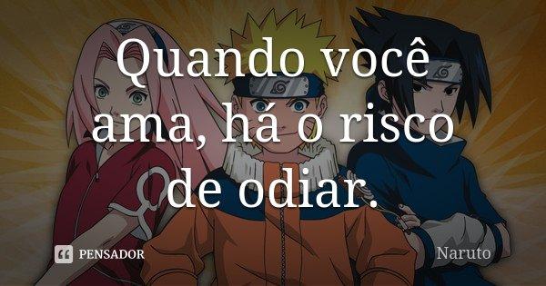 Quando você ama, há o risco de odiar.... Frase de Naruto.