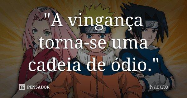 """""""A vingança torna-se uma cadeia de ódio.""""... Frase de Naruto."""