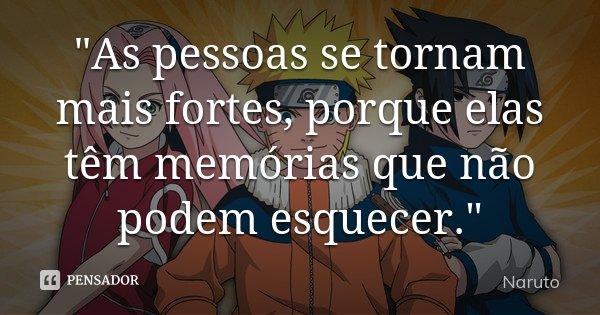 """""""As pessoas se tornam mais fortes, porque elas têm memórias que não podem esquecer.""""... Frase de Naruto."""