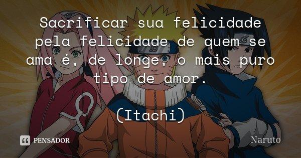 Sacrificar sua felicidade pela felicidade de quem se ama é, de longe, o mais puro tipo de amor. (Itachi)... Frase de Naruto.