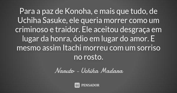 Para a paz de Konoha, e mais que tudo, de Uchiha Sasuke, ele queria morrer como um criminoso e traidor. Ele aceitou desgraça em lugar da honra, ódio em lugar do... Frase de Naruto - Uchiha Madara.