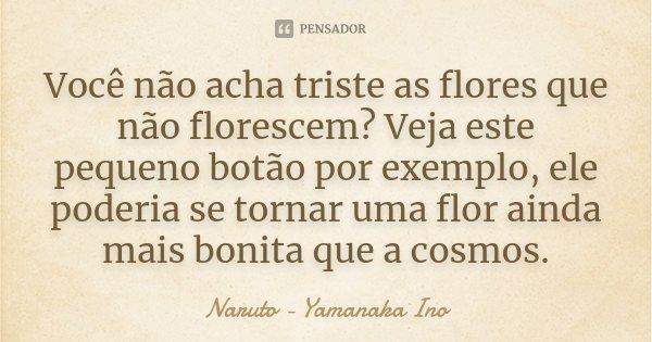 Você não acha triste as flores que não florescem? Veja este pequeno botão por exemplo, ele poderia se tornar uma flor ainda mais bonita que a cosmos.... Frase de Naruto - Yamanaka Ino.