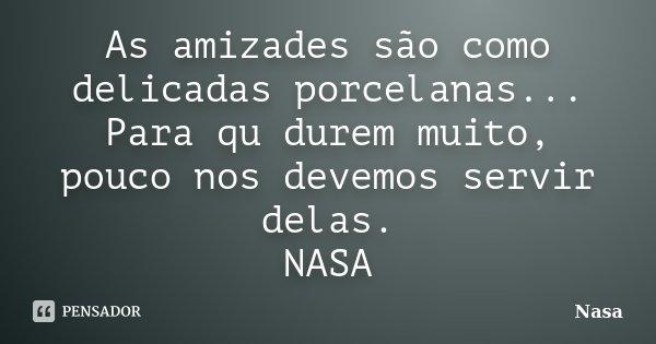 As amizades são como delicadas porcelanas... Para qu durem muito, pouco nos devemos servir delas. NASA... Frase de Nasa.