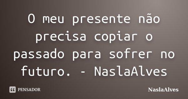 O meu presente não precisa copiar o passado para sofrer no futuro. - NaslaAlves... Frase de NaslaAlves.