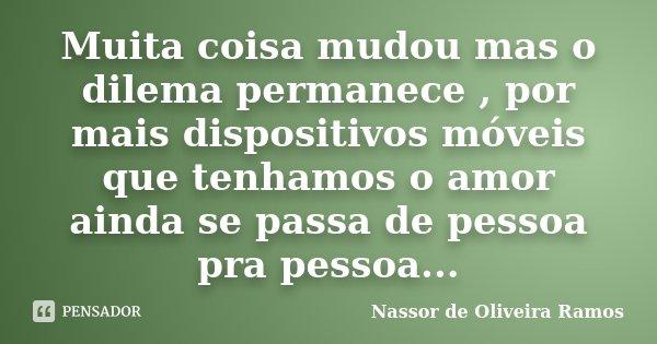 Muita coisa mudou mas o dilema permanece , por mais dispositivos móveis que tenhamos o amor ainda se passa de pessoa pra pessoa...... Frase de Nassor de Oliveira Ramos.