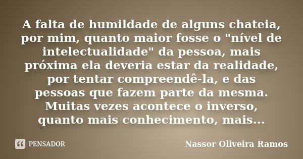 """A falta de humildade de alguns chateia,por mim o quanto maior fosse o """"nível de intelectualidade"""" da pessoa, mais próxima ela deveria estar da realida... Frase de Nassor Oliveira Ramos."""