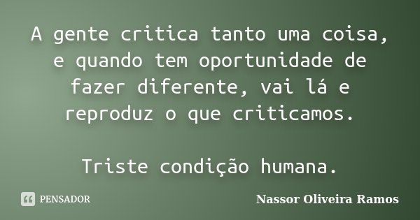 A gente critica tanto uma coisa, e quando tem oportunidade de fazer diferente, vai lá e reproduz o que criticamos. Triste condição humana.... Frase de Nassor Oliveira Ramos.