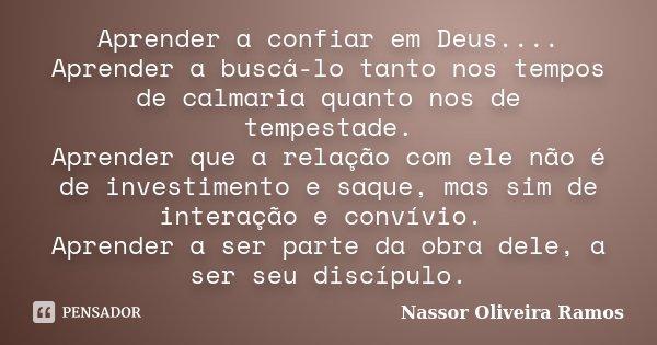 Aprender a confiar em Deus.... Aprender a buscá-lo tanto nos tempos de calmaria quanto nos de tempestade. Aprender que a relação com ele não é de investimento e... Frase de Nassor Oliveira Ramos.