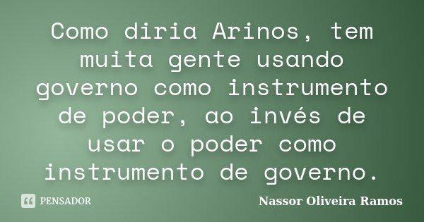 Como diria Arinos, tem muita gente usando governo como instrumento de poder, ao invés de usar o poder como instrumento de governo.... Frase de Nassor Oliveira Ramos.