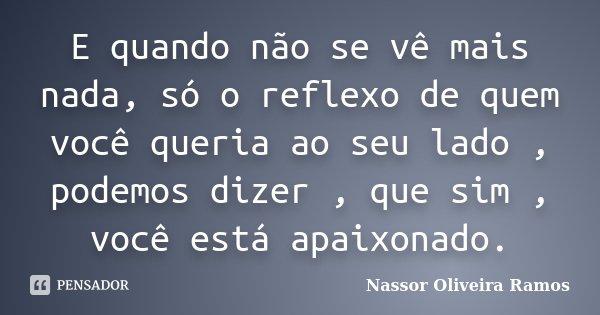 E quando não se vê mais nada, só o reflexo de quem você queria ao seu lado , podemos dizer , que sim , você está apaixonado.... Frase de Nassor Oliveira Ramos.