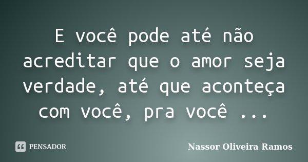 E você pode até não acreditar que o amor seja verdade, até que aconteça com você, pra você ...... Frase de Nassor Oliveira Ramos.