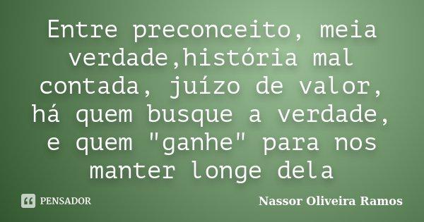 """Entre preconceito, meia verdade,história mal contada, juízo de valor, há quem busque a verdade, e quem """"ganhe"""" para nos manter longe dela... Frase de Nassor Oliveira Ramos."""