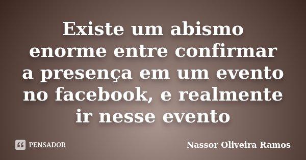 Existe um abismo enorme entre confirmar a presença em um evento no facebook, e realmente ir nesse evento... Frase de Nassor Oliveira Ramos.