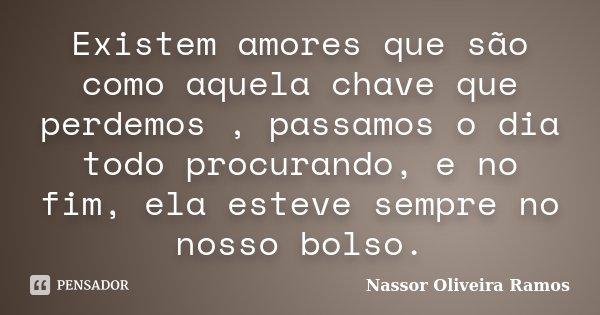 Existem amores que são como aquela chave que perdemos , passamos o dia todo procurando, e no fim, ela esteve sempre no nosso bolso.... Frase de Nassor Oliveira Ramos.