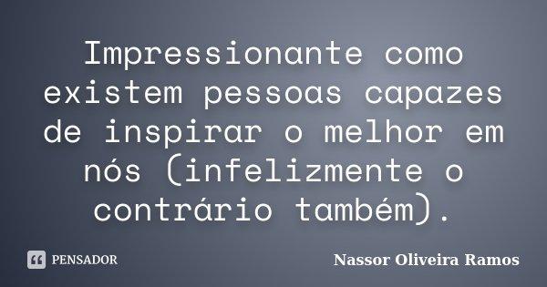Impressionante como existem pessoas capazes de inspirar o melhor em nós (infelizmente o contrário também).... Frase de Nassor Oliveira Ramos.