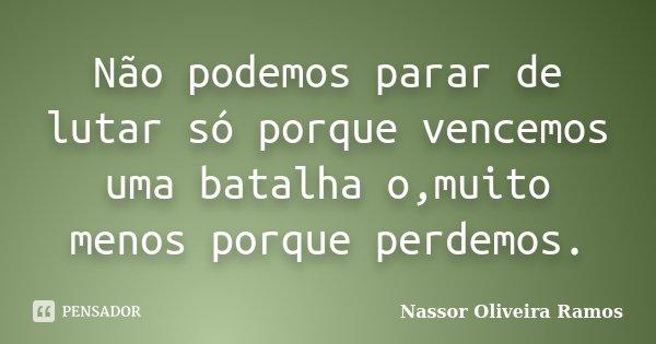 Não podemos parar de lutar só porque vencemos uma batalha o,muito menos porque perdemos.... Frase de Nassor Oliveira Ramos.