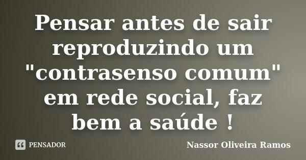 """Pensar antes de sair reproduzindo um """"contrasenso comum"""" em rede social, faz bem a saúde !... Frase de Nassor Oliveira Ramos."""