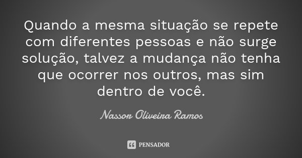 Quando a mesma situação se repete com diferentes pessoas e não surge solução, talvez a mudança não tenha que ocorrer nos outros, mas sim dentro de você.... Frase de Nassor Oliveira Ramos.