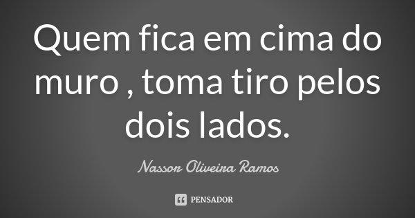 Quem fica em cima do muro , toma tiro pelos dois lados.... Frase de Nassor Oliveira Ramos.