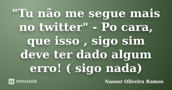 """""""Tu não me segue mais no twitter"""" - Po cara, que isso , sigo sim deve ter dado algum erro! ( sigo nada)... Frase de Nassor Oliveira Ramos."""