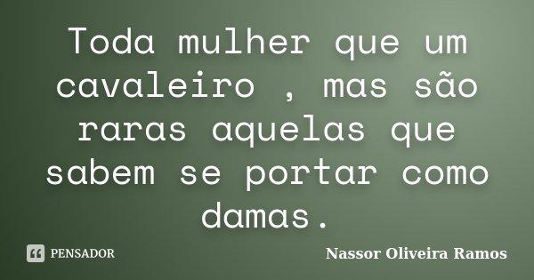 Toda mulher que um cavaleiro , mas são raras aquelas que sabem se portar como damas.... Frase de Nassor Oliveira Ramos.