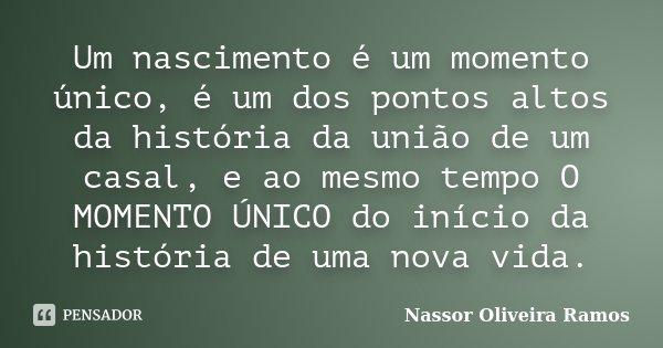 Um nascimento é um momento único, é um dos pontos altos da história da união de um casal, e ao mesmo tempo O MOMENTO ÚNICO do início da história de uma nova vid... Frase de Nassor Oliveira Ramos.