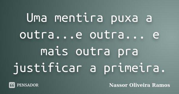 Uma mentira puxa a outra...e outra... e mais outra pra justificar a primeira.... Frase de Nassor Oliveira Ramos.