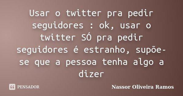 Usar o twitter pra pedir seguidores : ok, usar o twitter SÓ pra pedir seguidores é estranho, supõe-se que a pessoa tenha algo a dizer... Frase de Nassor Oliveira Ramos.