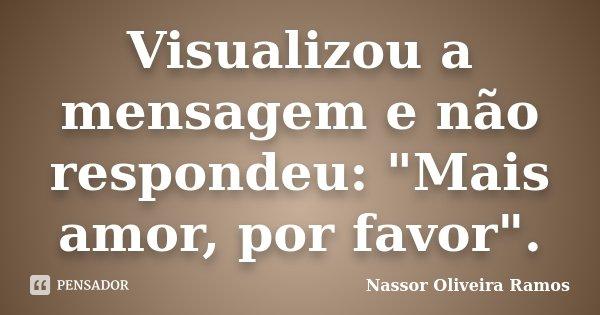 """Visualizou a mensagem e não respondeu: """"Mais amor, por favor"""".... Frase de Nassor Oliveira Ramos."""