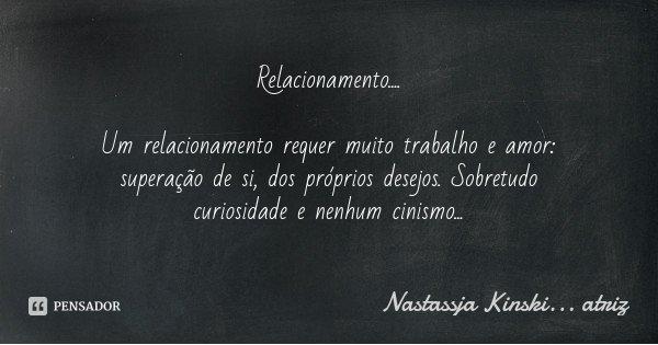 Relacionamento.... Um relacionamento requer muito trabalho e amor: superação de si, dos próprios desejos. Sobretudo curiosidade e nenhum cinismo...... Frase de Nastassja Kinski... atriz.