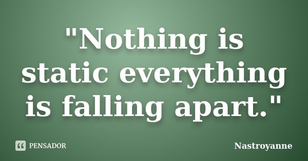 """""""Nothing is static everything is falling apart.""""... Frase de Nastroyanne."""