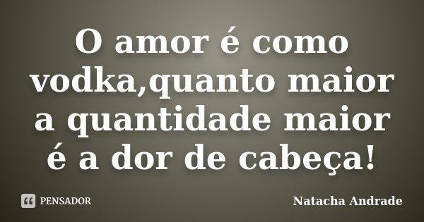O amor é como vodka,quanto maior a quantidade maior é a dor de cabeça!... Frase de Natacha Andrade.