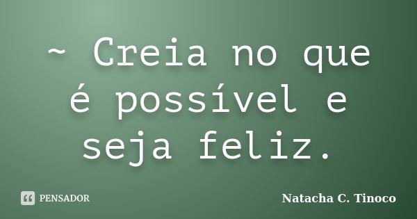 ~ Creia no que é possível e seja feliz.... Frase de Natacha C. Tinoco.