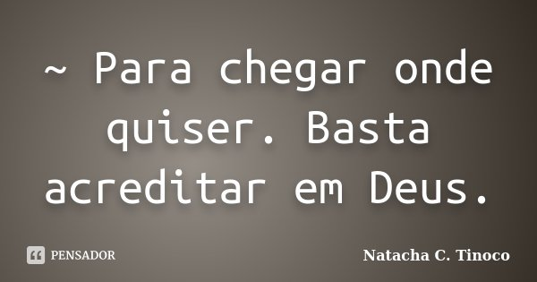 ~ Para chegar onde quiser. Basta acreditar em Deus.... Frase de Natacha C. Tinoco.