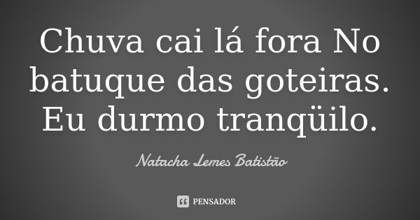 Chuva cai lá fora No batuque das goteiras. Eu durmo tranqüilo.... Frase de Natacha Lemes Batistão.