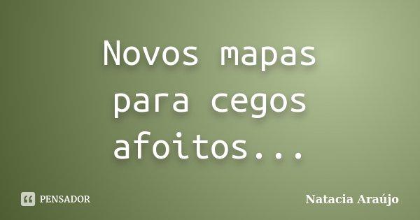 Novos mapas para cegos afoitos...... Frase de Natacia Araújo.