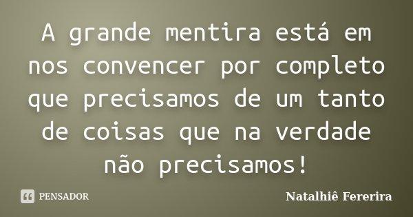 A grande mentira está em nos convencer por completo que precisamos de um tanto de coisas que na verdade não precisamos!... Frase de Natalhiê Fererira.