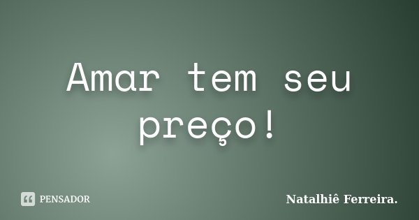 Amar tem seu preço!... Frase de Natalhiê Ferreira.