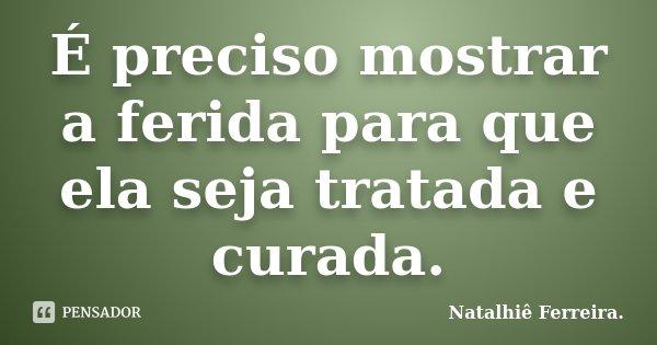 É preciso mostrar a ferida para que ela seja tratada e curada.... Frase de Natalhiê Ferreira.