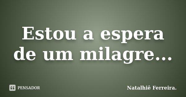 Estou A Espera De Um Milagre Natalhiê Ferreira