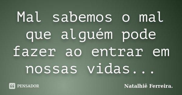 Mal sabemos o mal que alguém pode fazer ao entrar em nossas vidas...... Frase de Natalhiê Ferreira.