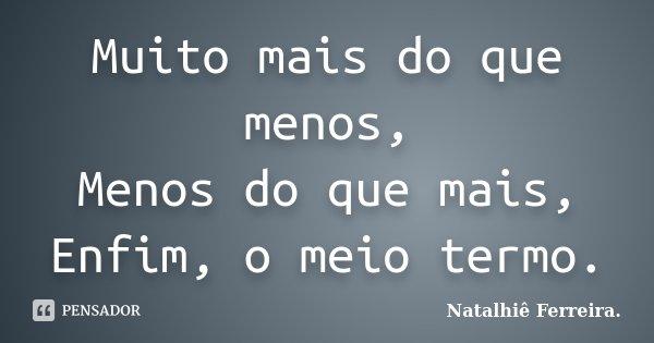 Muito mais do que menos, Menos do que mais, Enfim, o meio termo.... Frase de Natalhiê Ferreira.