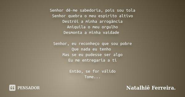 Senhor dê-me sabedoria, pois sou tola Senhor quebra o meu espírito altivo Destrói a minha arrogância Aniquila o meu orgulho Desmonta a minha vaidade Senhor, eu ... Frase de Natalhiê Ferreira.